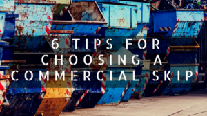 6 Tips for choosing a commercial skip