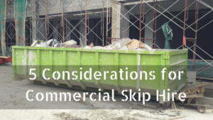 5 Considerations for Commercial Skip Hire